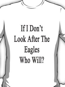 If I Don't Look After The Eagles Who Will? T-Shirt