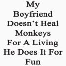 My Boyfriend Doesn't Heal Monkeys For A Living He Does It For Fun by supernova23