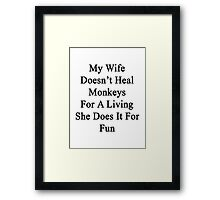 My Wife Doesn't Heal Monkeys For A Living She Does It For Fun Framed Print