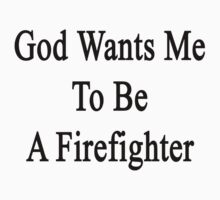 God Wants Me To Be A Firefighter by supernova23
