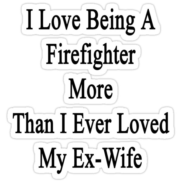 I Love Being A Firefighter More Than I Ever Loved My Ex-Wife by supernova23
