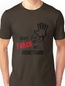 Don't Frack My Hometown! (No Fracking) Unisex T-Shirt