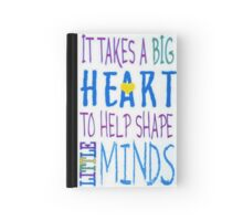 It Takes A Big Heart To Help Shape Little Minds-Available As Art Prints-Mugs,Cases,Duvets,T Shirts,Stickers,etc Hardcover Journal