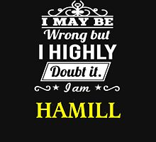 I May Be Wrong But I Highly Doubt It ,I Am HAMILL  T-Shirt