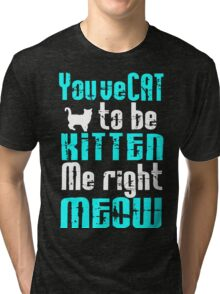 You've Cat to be Kitten me right Meow! Tri-blend T-Shirt