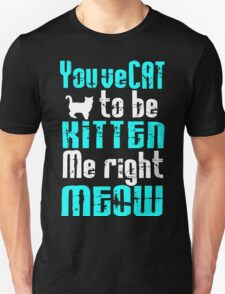 You've Cat to be Kitten me right Meow! T-Shirt