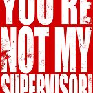 YOU'RE NOT MY SUPERVISOR!! - WHITE by Penelope Barbalios