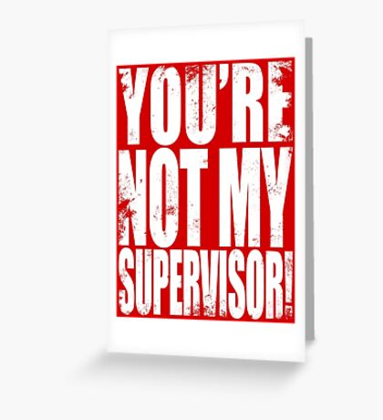 YOU'RE NOT MY SUPERVISOR!! - WHITE Greeting Card