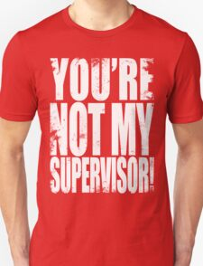 YOU'RE NOT MY SUPERVISOR!! - WHITE T-Shirt