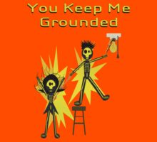 You keep me grounded. by Weber Consulting