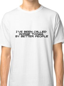 I've been called worse things by better people Classic T-Shirt