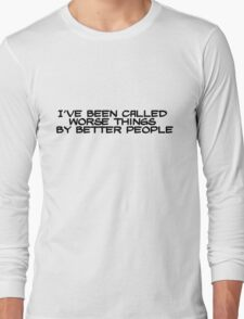 I've been called worse things by better people Long Sleeve T-Shirt
