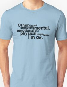 Other than complete mental emotional and physical breakdown, i'm ok T-Shirt