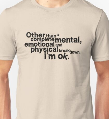 Other than complete mental emotional and physical breakdown, i'm ok Unisex T-Shirt