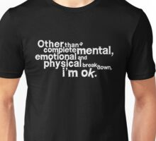 Other than complete mental emotional and physical breakdown, i'm ok - white Unisex T-Shirt