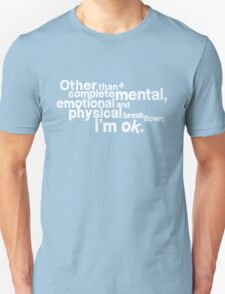 Other than complete mental emotional and physical breakdown, i'm ok - white T-Shirt