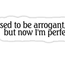 I used to be arrogant, but now I'm perfect. Sticker
