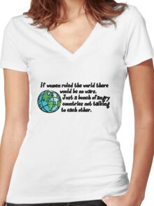 If women ruled the world there would be no wars. Just a bunch of angry countries not talking to each other.  Women's Fitted V-Neck T-Shirt