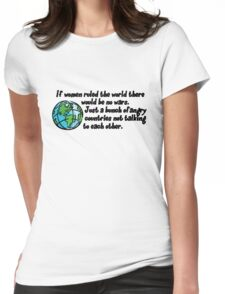 If women ruled the world there would be no wars. Just a bunch of angry countries not talking to each other.  Womens Fitted T-Shirt