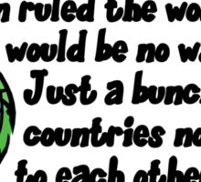 If women ruled the world there would be no wars. Just a bunch of angry countries not talking to each other.  Sticker