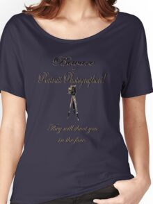 Beware of Portrait Photographers! They will shoot you in the face. Women's Relaxed Fit T-Shirt