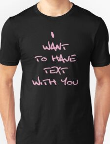 I WANT TO HAVE TEXT WITH YOU Unisex T-Shirt