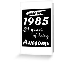 MADE IN 1985 31 YEARS OF BEING AWESOME Greeting Card