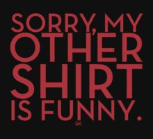 Sorry, My Other Shirt Is Funny~ by ShubhangiK