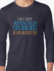 I am a lawyer anything you say can and will be used against you Long Sleeve T-Shirt