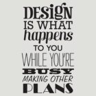 Design is what happens to you while you&#x27;re busy making other plans by grafiskanstalt