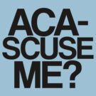 ACA-SCUSE ME? by stevebluey