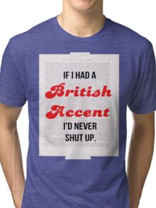 If I Had A British Accent I'd Never Shut Up! Tri-blend T-Shirt