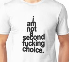 Im not a second fucking choice. Unisex T-Shirt