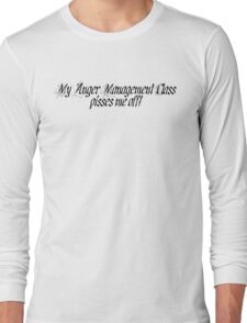My anger management class pisses me off Long Sleeve T-Shirt