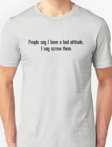 People say I have a bad attitude, I say screw them Unisex T-Shirt