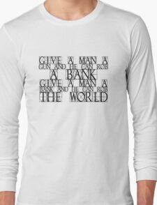Give a man a gun and he can rob a bank. Give a man a bank and he can rob the world. Long Sleeve T-Shirt