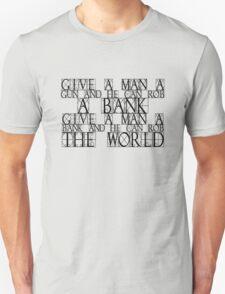 Give a man a gun and he can rob a bank. Give a man a bank and he can rob the world. T-Shirt