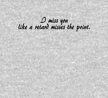 I miss you like a retard misses the point. T-Shirt