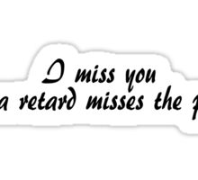 I miss you like a retard misses the point. Sticker