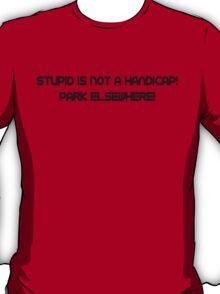 Stupid is not a handicap, park elsewhere T-Shirt