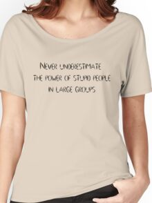 Never underestimate the power of stupid people in large groups Women's Relaxed Fit T-Shirt