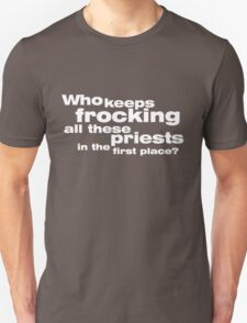 Who keeps frocking all these priests in the first place T-Shirt