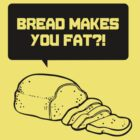 Bread makes you Fat?! by afternoonTlight