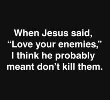 "When Jesus said, ""Love your enemies,"" I think he meant... by squidyes"