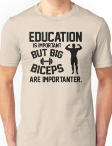 Education is important. But big biceps are importanter Unisex T-Shirt