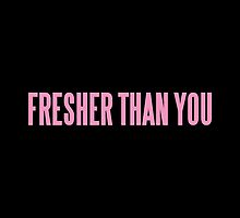 FRESHER THAN YOU by sayers