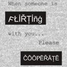 When someone is flirting with you.. Please cooperate. by Cyndiee Ejanda
