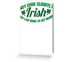 Not even slightly IRISH but I am going to get DRUNK Greeting Card