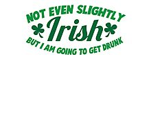 Not even slightly IRISH but I am going to get DRUNK Photographic Print