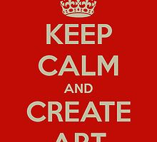 Keep Calm and Create Art by James Derrick Banks